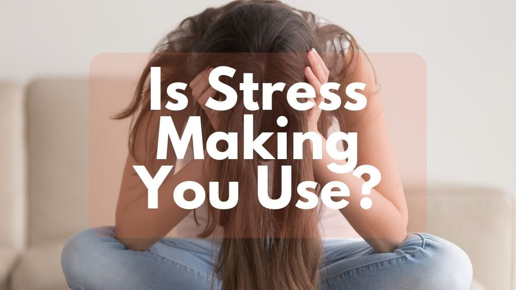 Is Stress Making You Use?
